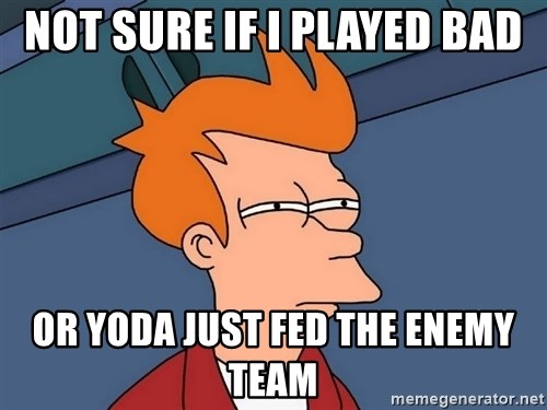 Futurama Fry - not sure if i played bad or yoda just fed the enemy team