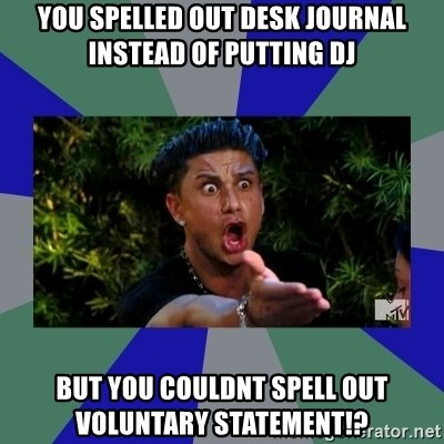 jersey shore - YOU SPELLED OUT DESK JOURNAL INSTEAD OF PUTTING DJ BUT YOU COULDNT SPELL OUT VOLUNTARY STATEMENT!?