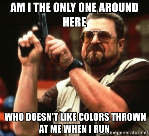 Big Lebowski - Am I the ONLY ONE AROUND HERE  WHO DOESN'T LIKE COLORS THROWN AT ME WHEN I RUN