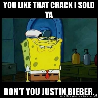 Don't you, Squidward? - YOU LIKE THAT CRACK I SOLD YA DON'T YOU JUSTIN BIEBER.