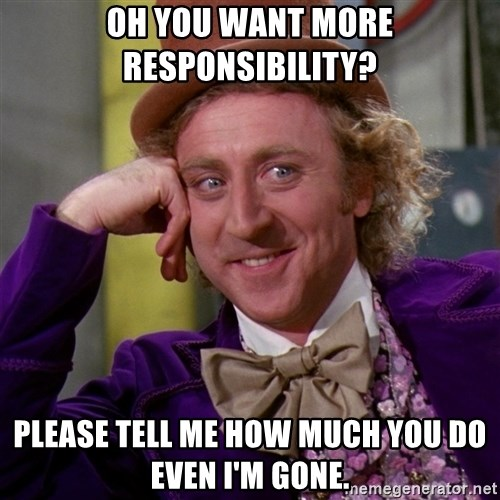 Willy Wonka - Oh you want more responsibility? Please tell me how much you do even I'm gone.