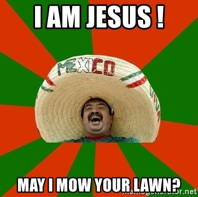 Successful Mexican - I AM JESUS ! MAY I MOW YOUR LAWN?