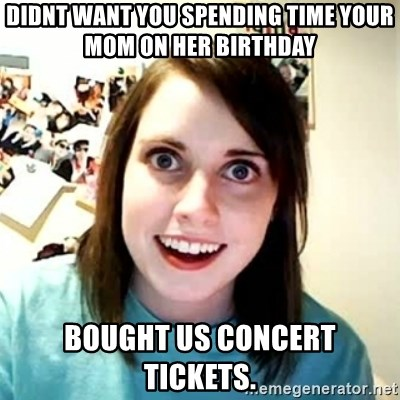 Overly Attached Girlfriend 2 - didnt want you spending time your mom on her birthday bought us concert tickets.