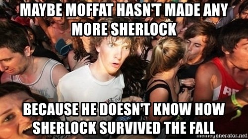 Sudden Realization Ralph - Maybe moffat hasn't made any more sherlock because he doesn't know how sherlock survived the fall