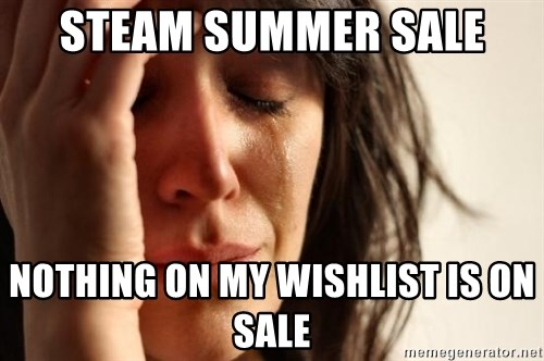First World Problems - STEAM SUMMER SALE nOTHING ON MY WISHLIST IS ON SALE
