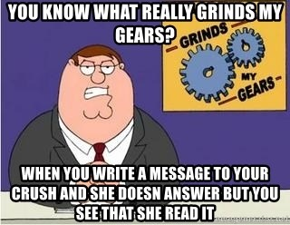 Grinds My Gears Peter Griffin - YOU KNOW WHAT REALLY GRINDS MY GEARs? When you write a message to your crush and she doesn answer but you see that she read it