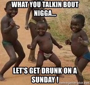 african children dancing - What you talkin bout nigga... Let's get drunk on a Sunday !