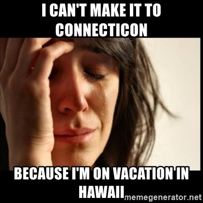 First World Problems - I can't make it to Connecticon Because I'm on vacation in Hawaii