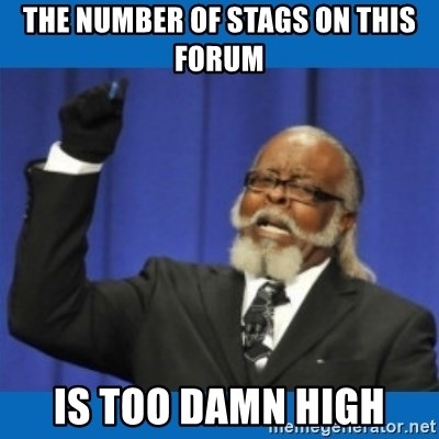 Too damn high - THe number of stags on this forum is too damn high