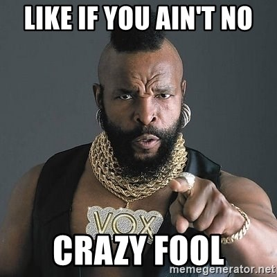 Mr T - Like if you ain't no CRAZY FOOL