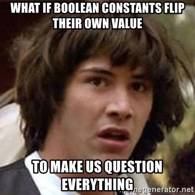 Conspiracy Keanu - what if boolean constants flip their own VALUE to make us question EVERYTHING