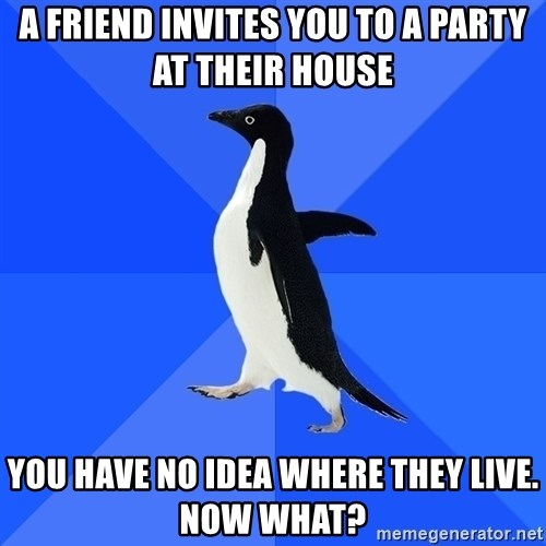 Socially Awkward Penguin - a friend invites you to a party at their house you have no idea where they live. Now what?