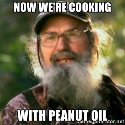 Duck Dynasty - Uncle Si  - Now we're cooking with peanut oil