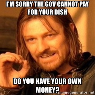 One Does Not Simply - I'm sorry the gov cannot pay for your dish Do you have your own money?