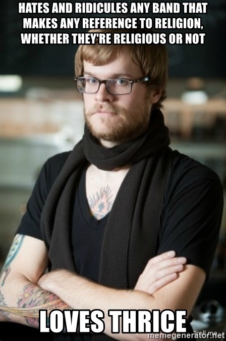hipster Barista - hates and ridicules any band that makes any reference to religion, whether they're religious or not loves thrice