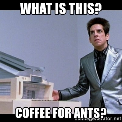 Zoolander for Ants - What is this? Coffee for ants?