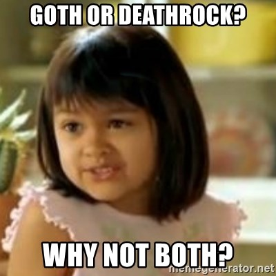 why not both girl - Goth or deathrock? Why not both?