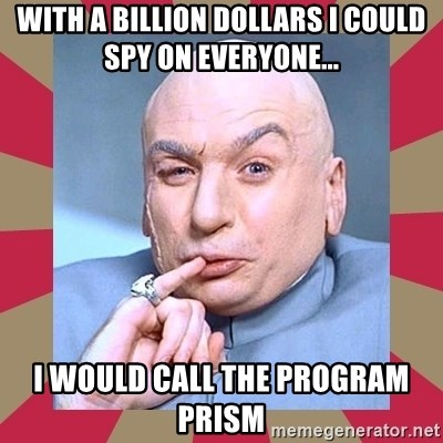 Dr. Evil - With A billion dollars I could spy on everyone... I Would call the program PRISM