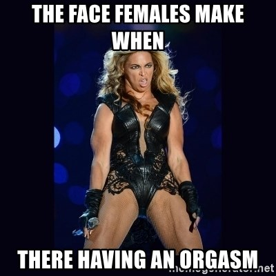 Beyonce derp - THE FACE FEMALES MAKE WHEN THERE HAVING AN ORGASM