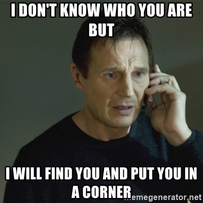 I don't know who you are... - I DON'T KNOW WHO YOU ARE BUT  I WILL FIND YOU AND PUT YOU IN A CORNER