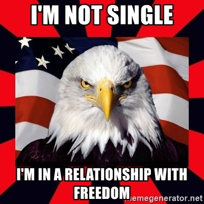 Bald Eagle - I'm not single i'm in a relationship with freedom