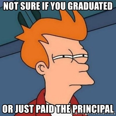 Not sure if troll - Not sure if you graduated or just paid the principal