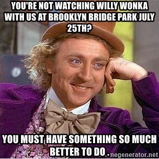 Willy Wonka - You're not watching willy wonka with us at brooklyn bridge park july 25th?  you must have something so much better to do .