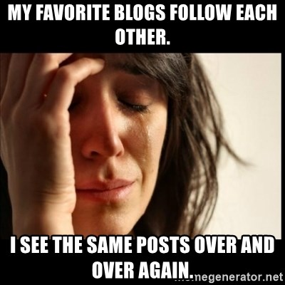 First World Problems - My favorite blogs follow each other. I see the same posts over and over again.