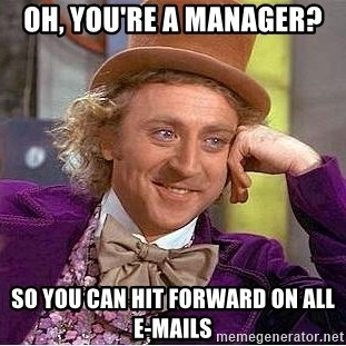 Willy Wonka - OH, YOU'RE A MANAGER? SO YOU CAN HIT FORWARD ON ALL E-MAILS