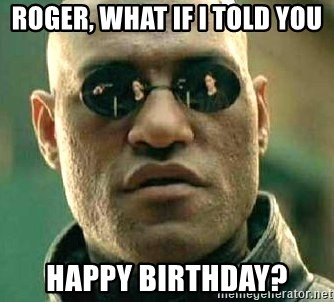 What if I told you / Matrix Morpheus - roger, what if i told you happy birthday?