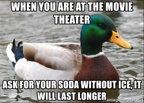 Actual Advice Mallard 1 - When you are at the movie theater ask for your soda without ice, it will last longer