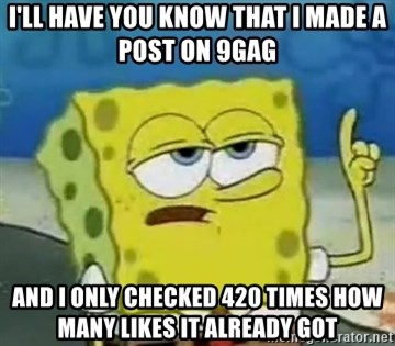 Tough Spongebob - I'll have you know that i made a post on 9gag And i only checked 420 times how many likes it already got