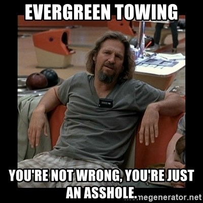 The Dude - Evergreen Towing You're not wrong, you're just an asshole.