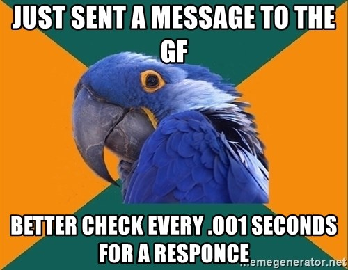 Paranoid Parrot - Just sent a message to the GF better check every .oo1 seconds for a responce