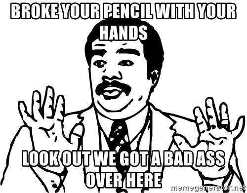 Woah watch out we got a badass over here - BROKE YOUR PENCIL WITH YOUR HANDS LOOK OUT WE GOT A BAD ASS OVER HERE
