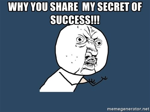 Y U No - WHY YOU SHARE  MY SECRET OF SUCCESS!!!