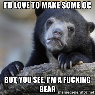 Confession Bear - i'd love to make some oc but, you see, i'm a fucking bear
