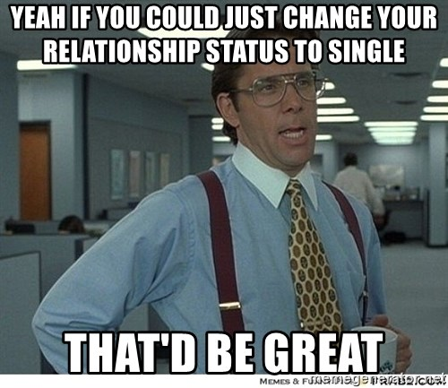 Yeah If You Could Just - yeah if you could just change your relationship status to single That'd be great
