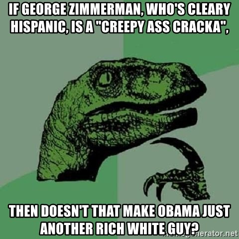"Philosoraptor - If George Zimmerman, who's cleary hispanic, is a ""creepy ass cracka"", Then doesn't that make obama just another rich white guy?"
