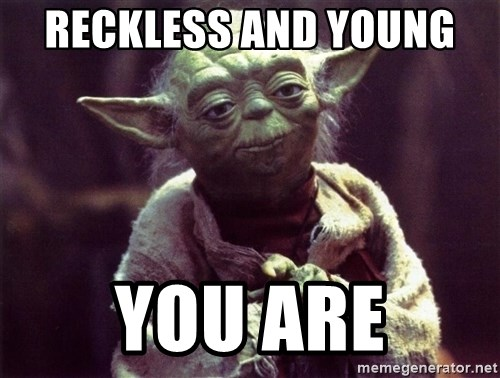 Yoda - Reckless and young  You are