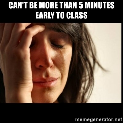 First World Problems - Can't be more than 5 minutes early to class