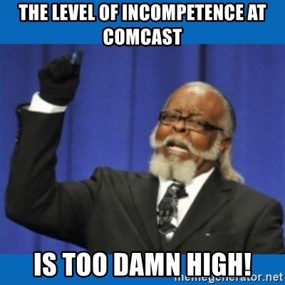 Too damn high - The level of incompetence at Comcast Is too damn high!