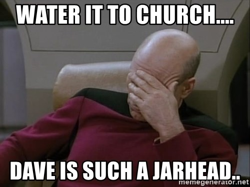 Picardfacepalm - WATER IT TO CHURCH.... DAVE IS SUCH A JARHEAD..