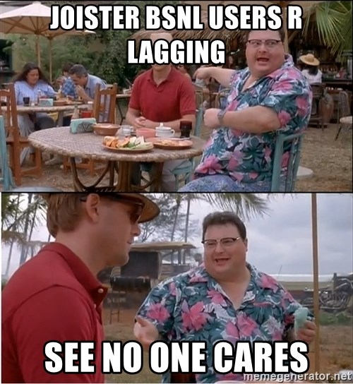 See? Nobody Cares - joister bsnl users r lagging see no one cares