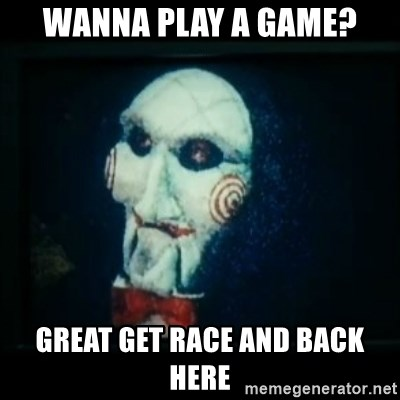 SAW - I wanna play a game - WANNA PLAY A GAME? GREAT GET RACE AND BACK HERE