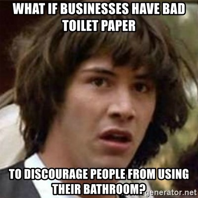 what if meme - What if businesses have bad toilet paper to discourage people from using their bathroom?