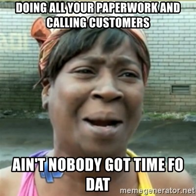 Ain't Nobody got time fo that - doing all your paperwork and calling customers Ain't nobody got time fo dat