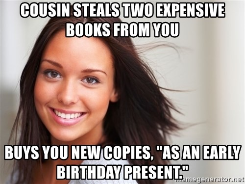 """Good Girl Gina - Cousin steals two expensive books from you buys you new COPIES, """"as an early birthday present."""""""