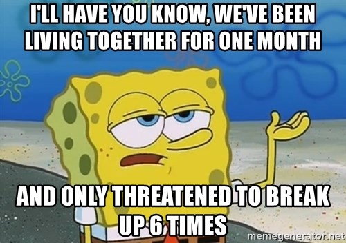 I'll have you know Spongebob - I'll have you know, we've been living together for one month and only threatened to break up 6 times