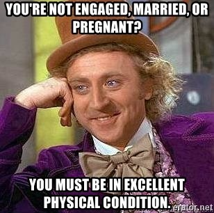 Willy Wonka - You're not engaged, married, or pregnant? You must be in excellent physical condition.